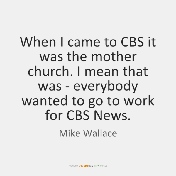When I came to CBS it was the mother church. I mean ...