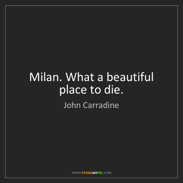John Carradine: Milan. What a beautiful place to die.