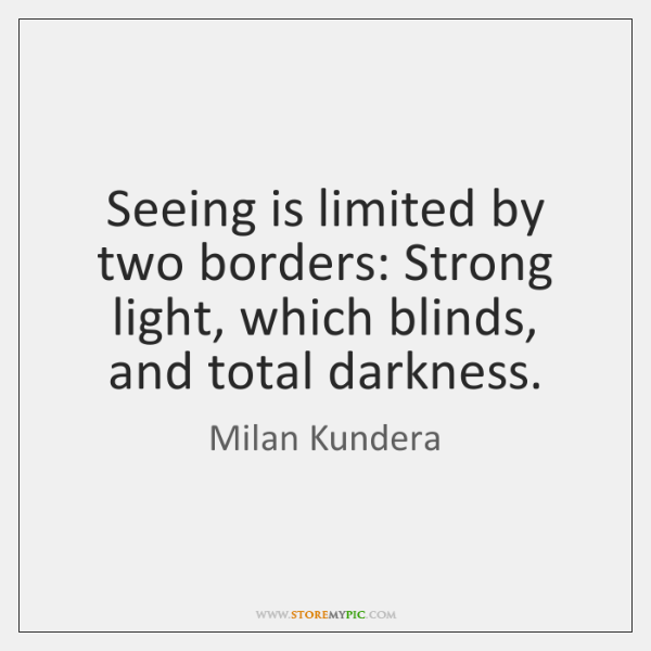 Seeing is limited by two borders: Strong light, which blinds, and total ...