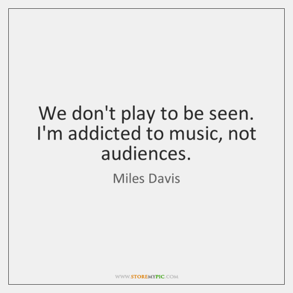 We don't play to be seen. I'm addicted to music, not audiences.