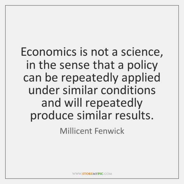 Economics is not a science, in the sense that a policy can ...