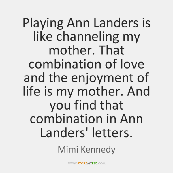Playing Ann Landers is like channeling my mother. That combination of love ...