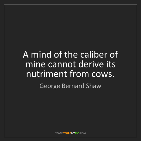 George Bernard Shaw: A mind of the caliber of mine cannot derive its nutriment...