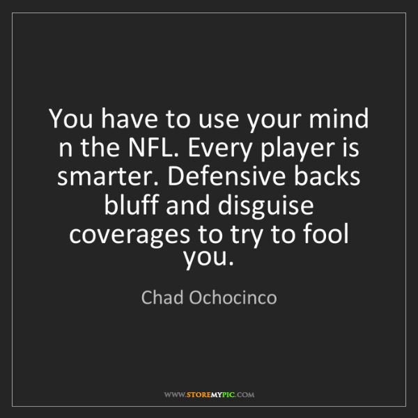 Chad Ochocinco: You have to use your mind n the NFL. Every player is...