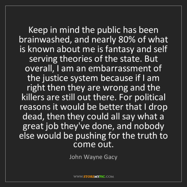 John Wayne Gacy: Keep in mind the public has been brainwashed, and nearly...