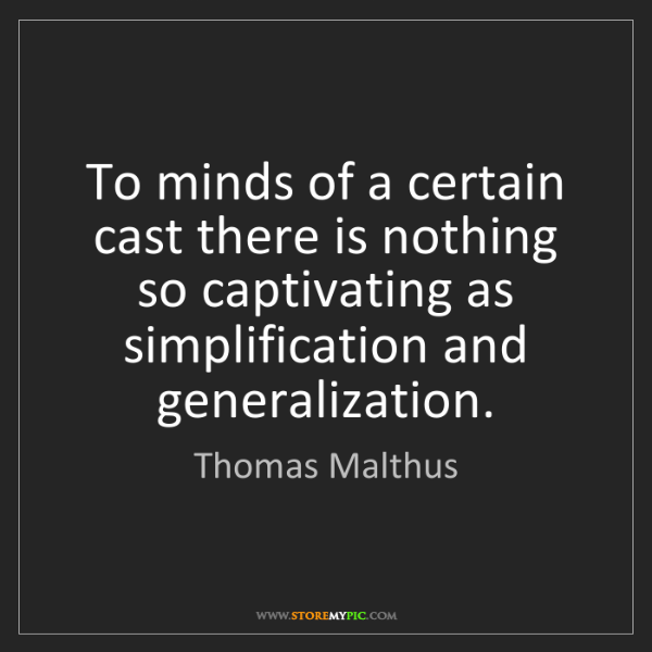 Thomas Malthus: To minds of a certain cast there is nothing so captivating...