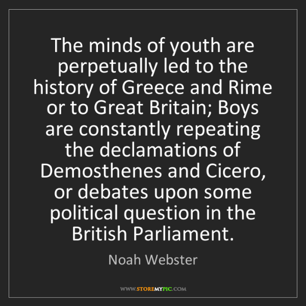 Noah Webster: The minds of youth are perpetually led to the history...