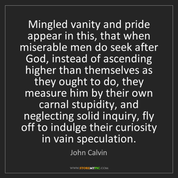 John Calvin: Mingled vanity and pride appear in this, that when miserable...