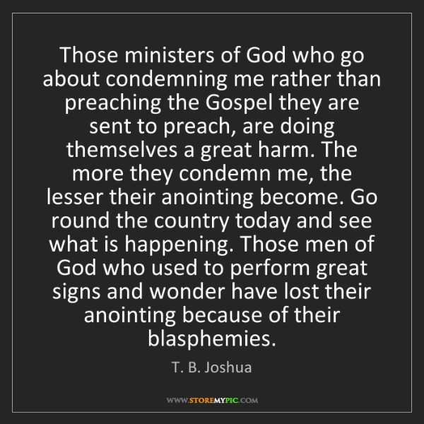 T. B. Joshua: Those ministers of God who go about condemning me rather...