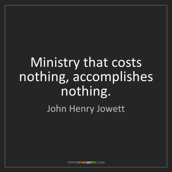 John Henry Jowett: Ministry that costs nothing, accomplishes nothing.