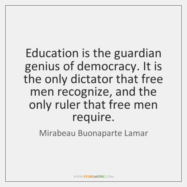 Education is the guardian genius of democracy. It is the only dictator ...