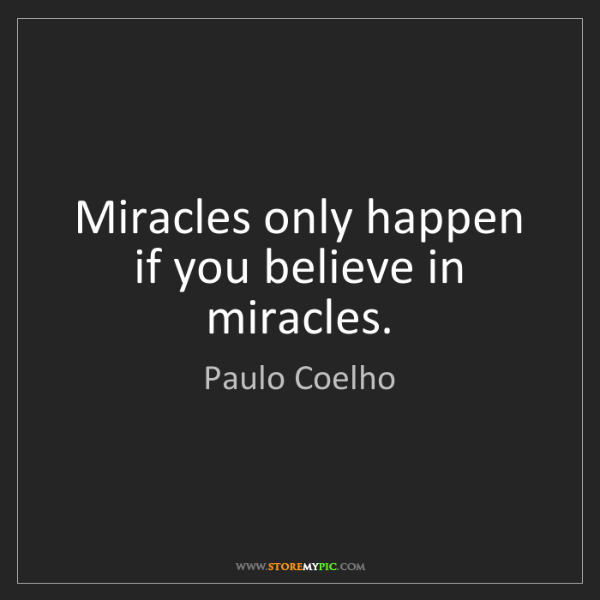 Paulo Coelho: Miracles only happen if you believe in miracles.