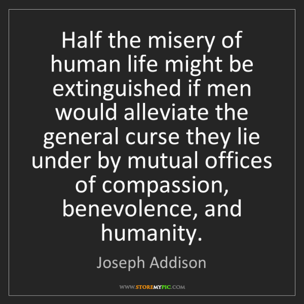 Joseph Addison: Half the misery of human life might be extinguished if...