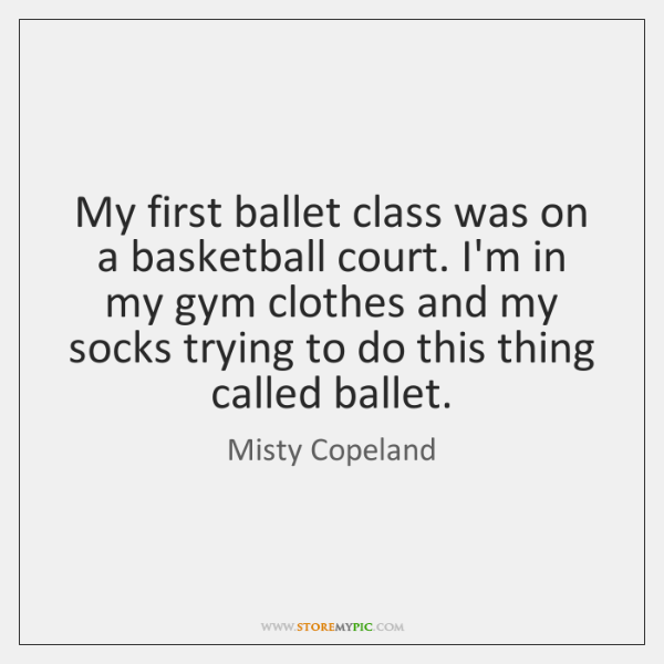 My first ballet class was on a basketball court. I'm in my ...