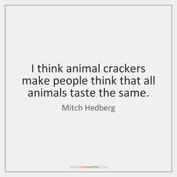 I think animal crackers make people think that all animals taste the ...