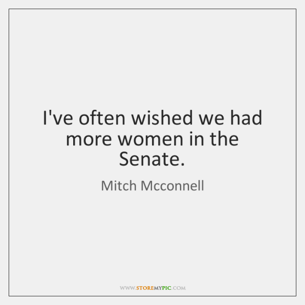 I've often wished we had more women in the Senate.