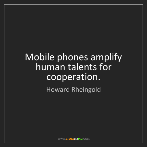 Howard Rheingold: Mobile phones amplify human talents for cooperation.