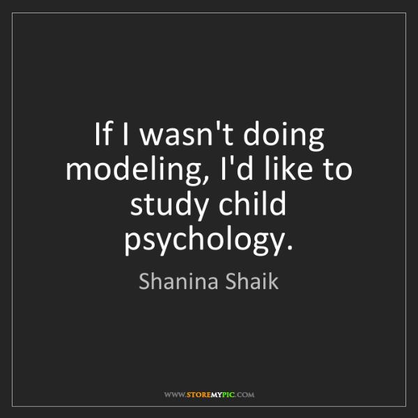 Shanina Shaik: If I wasn't doing modeling, I'd like to study child psychology.