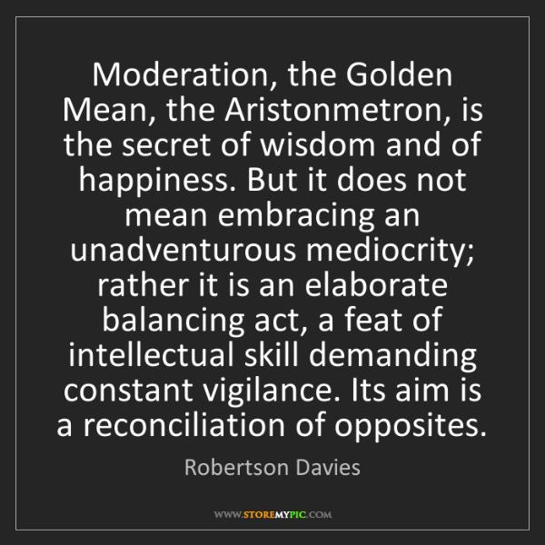 Robertson Davies: Moderation, the Golden Mean, the Aristonmetron, is the...