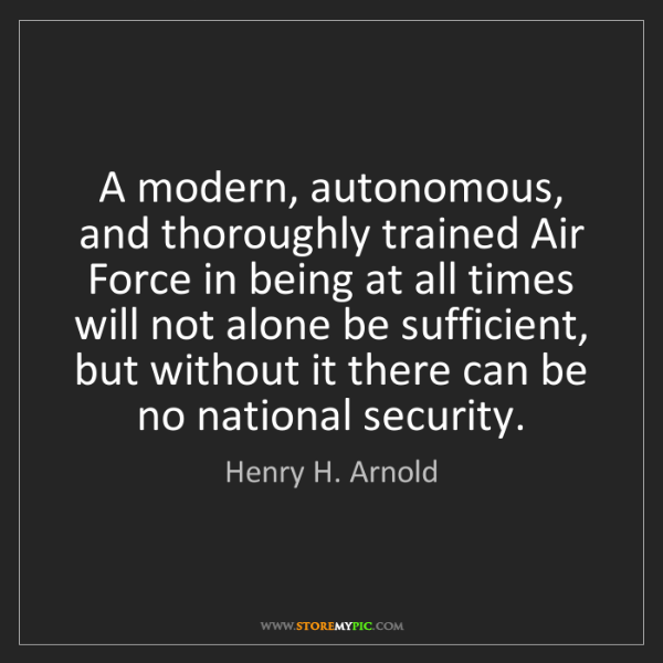 Henry H. Arnold: A modern, autonomous, and thoroughly trained Air Force...