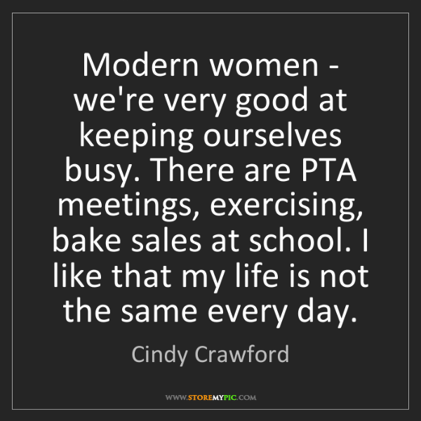 Cindy Crawford: Modern women - we're very good at keeping ourselves busy....