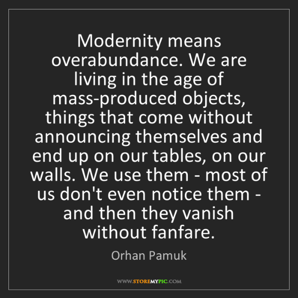 Orhan Pamuk: Modernity means overabundance. We are living in the age...