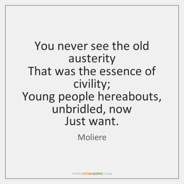 You never see the old austerity   That was the essence of civility;   ...
