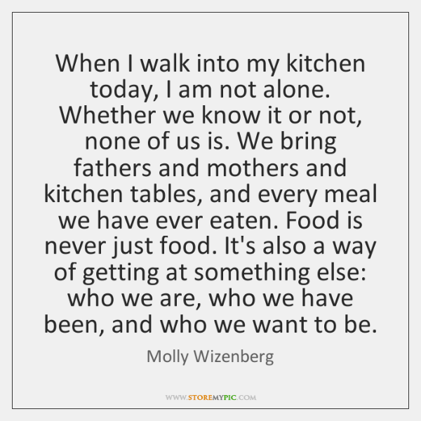When I walk into my kitchen today, I am not alone. Whether ...