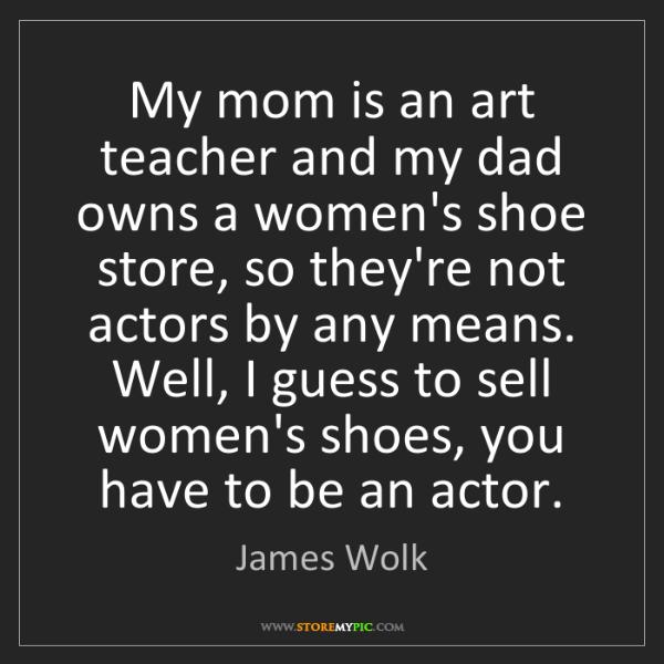James Wolk: My mom is an art teacher and my dad owns a women's shoe...