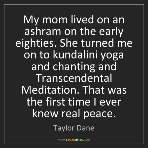 Taylor Dane: My mom lived on an ashram on the early eighties. She...