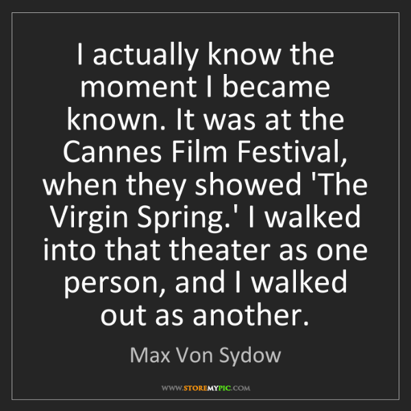 Max Von Sydow: I actually know the moment I became known. It was at...