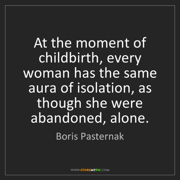 Boris Pasternak: At the moment of childbirth, every woman has the same...