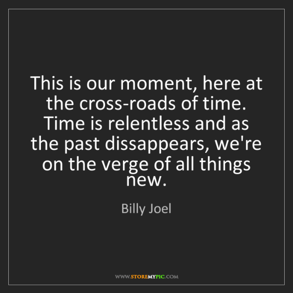 Billy Joel: This is our moment, here at the cross-roads of time....