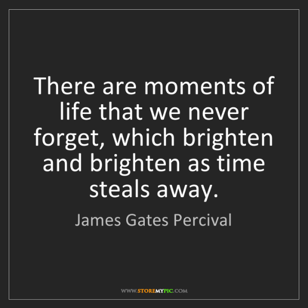 James Gates Percival: There are moments of life that we never forget, which...