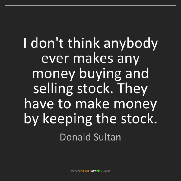 Donald Sultan: I don't think anybody ever makes any money buying and...