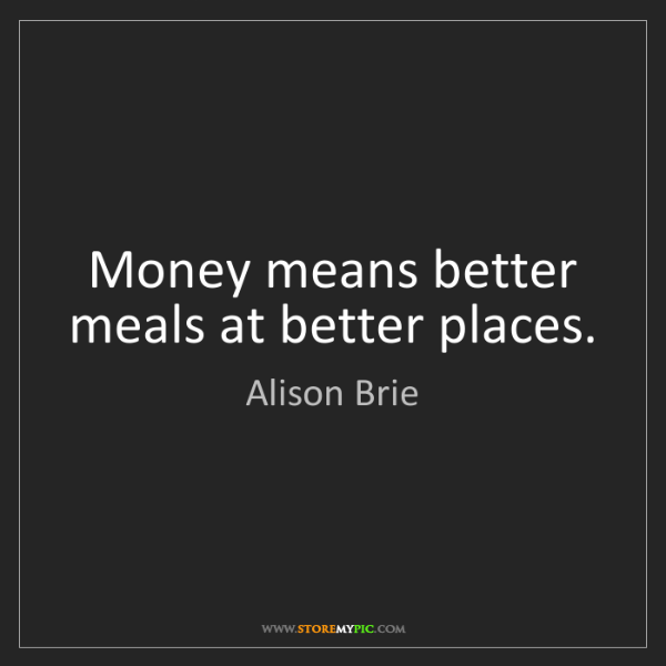 Alison Brie: Money means better meals at better places.