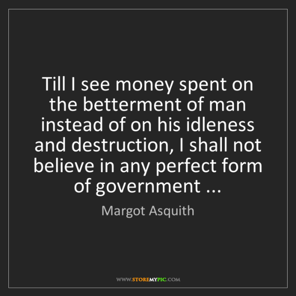Margot Asquith: Till I see money spent on the betterment of man instead...