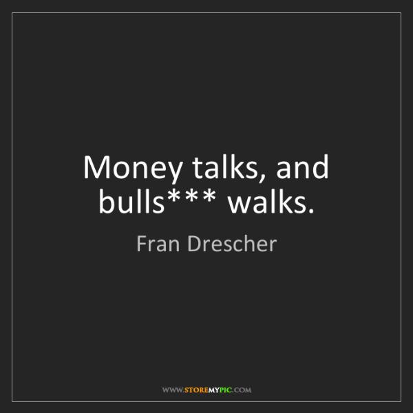 Fran Drescher: Money talks, and bulls*** walks.