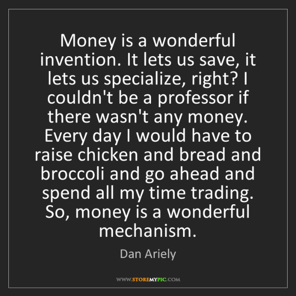 Dan Ariely: Money is a wonderful invention. It lets us save, it lets...