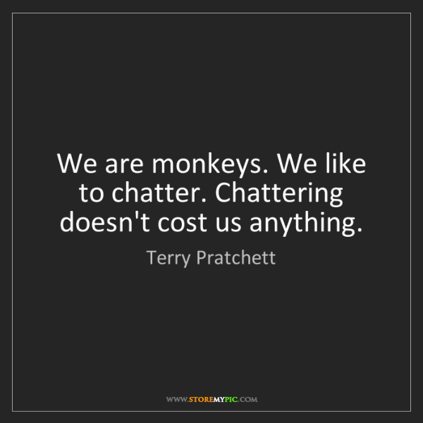 Terry Pratchett: We are monkeys. We like to chatter. Chattering doesn't...