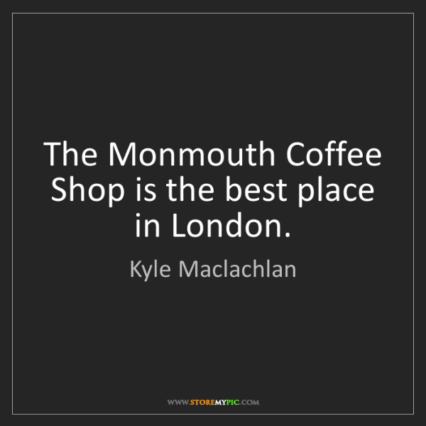 Kyle Maclachlan: The Monmouth Coffee Shop is the best place in London.