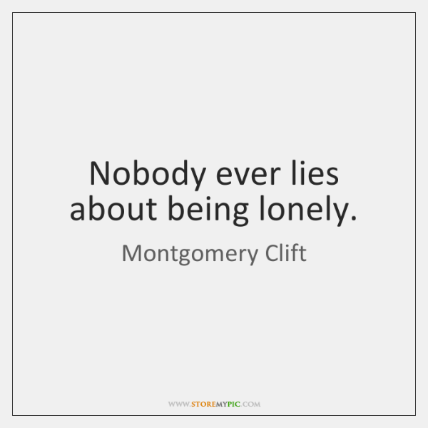 Nobody ever lies about being lonely.