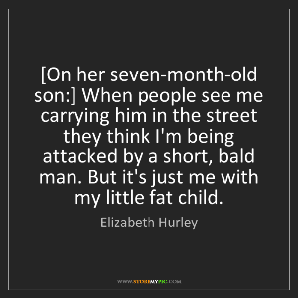 Elizabeth Hurley: [On her seven-month-old son:] When people see me carrying...