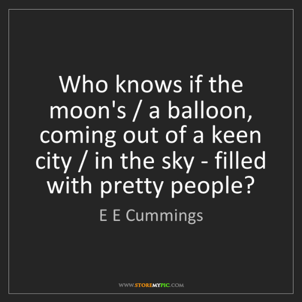 E E Cummings: Who knows if the moon's / a balloon, coming out of a...