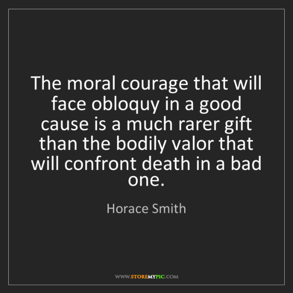 Horace Smith: The moral courage that will face obloquy in a good cause...