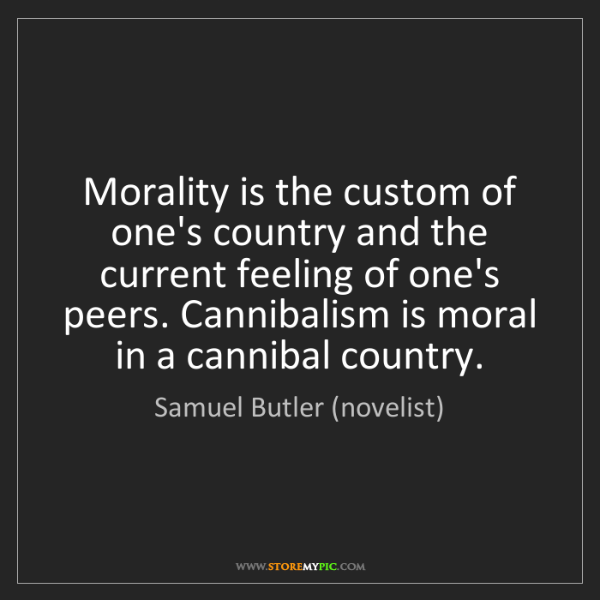 Samuel Butler (novelist): Morality is the custom of one's country and the current...