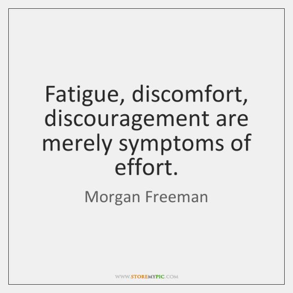 Fatigue, discomfort, discouragement are merely symptoms of effort.