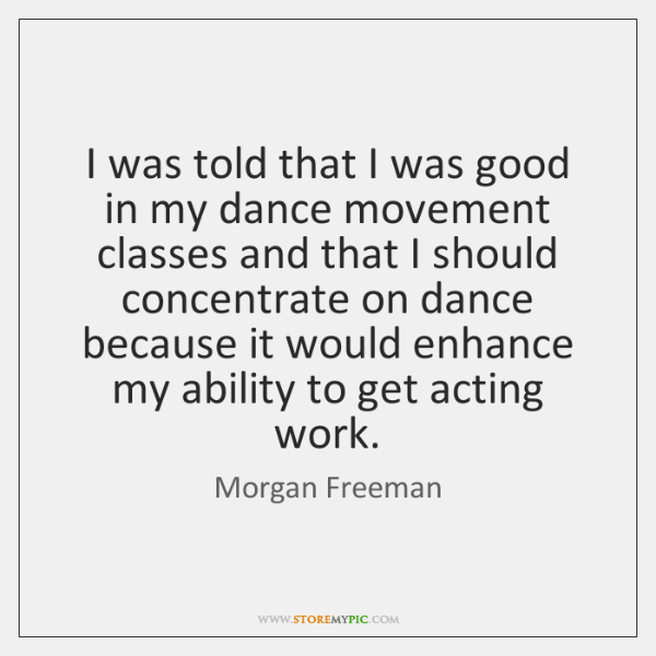 I was told that I was good in my dance movement classes ...
