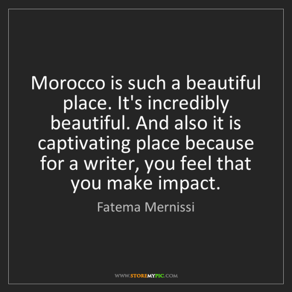 Fatema Mernissi: Morocco is such a beautiful place. It's incredibly beautiful....
