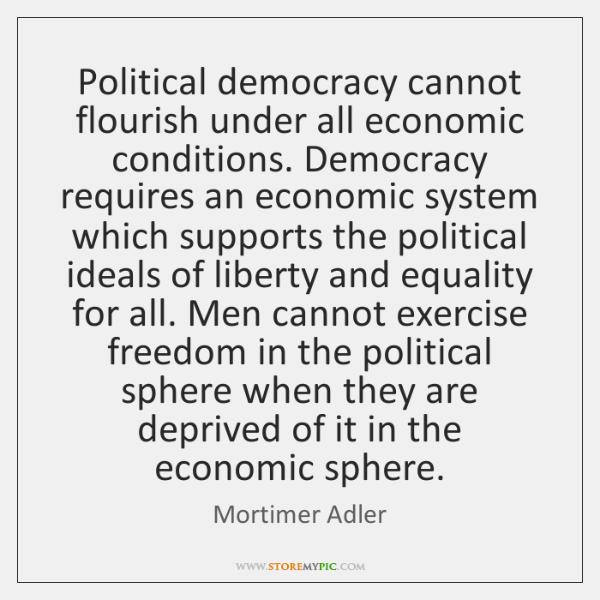 Political democracy cannot flourish under all economic conditions. Democracy requires an economic ..